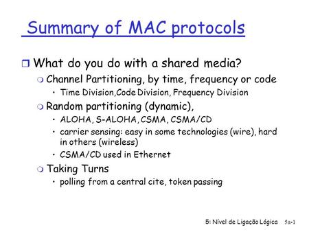 5: Nível de Ligação Lógica5a-1 Summary of MAC protocols r What do you do with a shared media? m Channel Partitioning, by time, frequency or code Time Division,Code.
