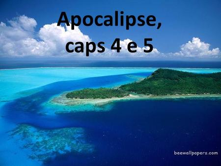 Apocalipse, caps 4 e 5.