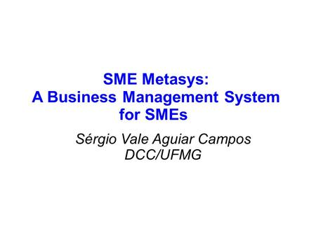 SME Metasys: A Business Management System for SMEs Sérgio Vale Aguiar Campos DCC/UFMG.