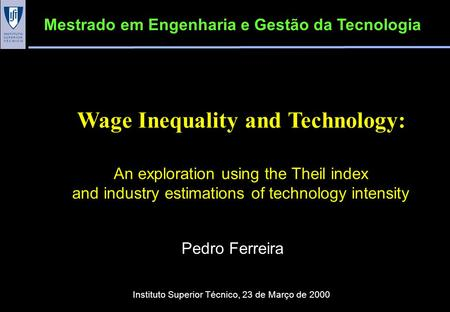 Wage Inequality and Technology: An exploration using the Theil index and industry estimations of technology intensity Pedro Ferreira Mestrado em Engenharia.
