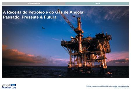 Delivering commercial insight to the global energy industry www.woodmac.com Wood MackenzieEnergy A Receita do Petróleo e do Gás de Angola: Passado, Presente.