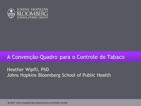  2007 Johns Hopkins Bloomberg School of Public Health A Convenção-Quadro para o Controle do Tabaco Heather Wipfli, PhD Johns Hopkins Bloomberg School.