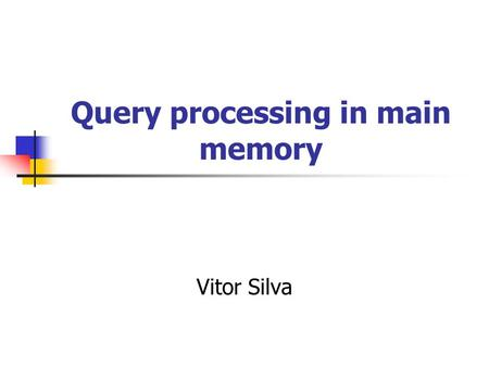 "Query processing in main memory Vitor Silva. Bibliografia ""Query Processing in Main Memory Database Management Systems"" - Tobin J. Lehman & Michael J."