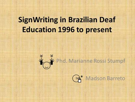 SignWriting in Brazilian Deaf Education 1996 to present Phd. Marianne Rossi Stumpf Madson Barreto.