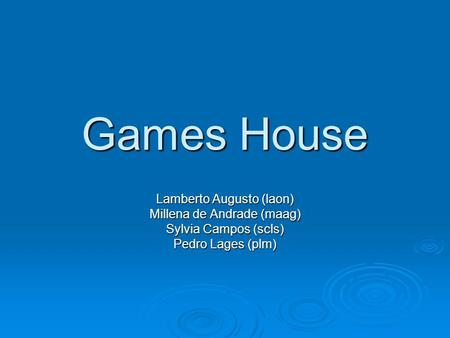 Games House Lamberto Augusto (laon) Millena de Andrade (maag) Sylvia Campos (scls) Pedro Lages (plm)