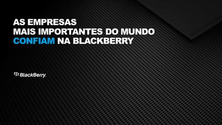 AS EMPRESAS MAIS IMPORTANTES DO MUNDO CONFIAM NA BLACKBERRY.