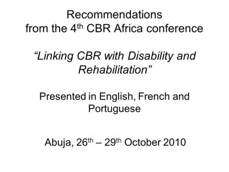 "Recommendations from the 4 th CBR Africa conference ""Linking CBR with Disability and Rehabilitation"" Presented in English, French and Portuguese Abuja,"