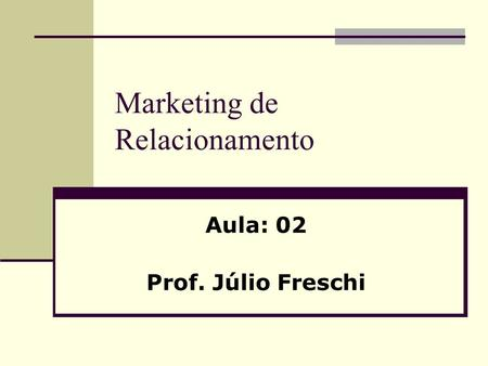 Marketing de Relacionamento Aula: 02 Prof. Júlio Freschi.