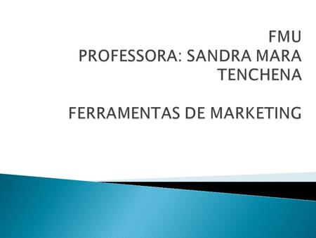 FMU PROFESSORA: SANDRA MARA TENCHENA FERRAMENTAS DE MARKETING