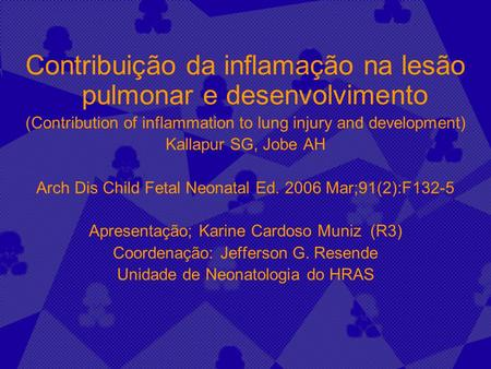 Contribuição da inflamação na lesão pulmonar e desenvolvimento (Contribution of inflammation to lung injury and development) Kallapur SG, Jobe AH Arch.