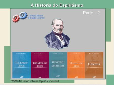 Parte - 2 2009 © United States Spiritist Council A História do Espiritismo.