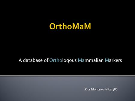 A database of Orthologous Mammalian Markers Rita Monteiro Nº25486.