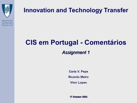 Assignment 1 CIS em Portugal - Comentários Assignment 1 Carla V. Pepe Ricardo Melro Vitor Lopes 17 October 2003 Innovation and Technology Transfer.