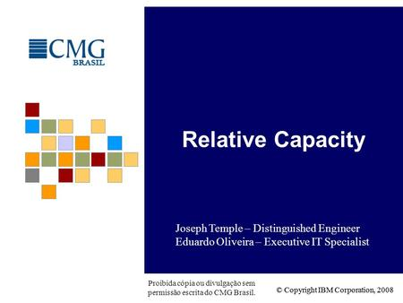 © Copyright IBM Corporation, 2008 Proibida cópia ou divulgação sem permissão escrita do CMG Brasil. Relative Capacity Joseph Temple – Distinguished Engineer.