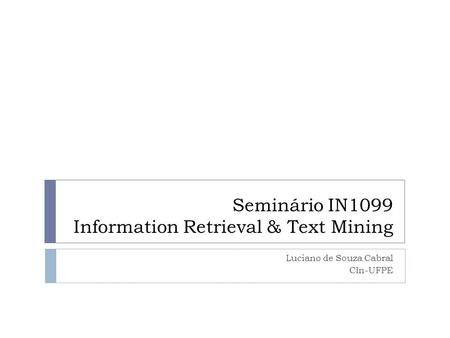 Seminário IN1099 Information Retrieval & Text Mining Luciano de Souza Cabral CIn-UFPE.