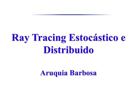 Ray Tracing Estocástico e Distribuido Aruquia Barbosa.
