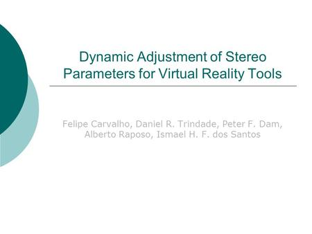 Dynamic Adjustment of Stereo Parameters for Virtual Reality Tools Felipe Carvalho, Daniel R. Trindade, Peter F. Dam, Alberto Raposo, Ismael H. F. dos Santos.