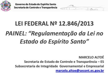 "LEI FEDERAL Nº 12.846/2013 LEI FEDERAL Nº 12.846/2013 PAINEL: ""Regulamentação da Lei no Estado do Espírito Santo"" MARCELO ALTOÉ Secretaria de Estado de."