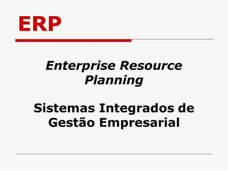 ERP Enterprise Resource Planning Sistemas Integrados de Gestão Empresarial.