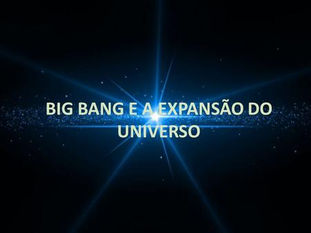 BIG BANG E A EXPANSÃO DO UNIVERSO