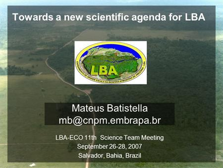 Towards a new scientific agenda for LBA LBA-ECO 11th Science Team Meeting September 26-28, 2007 Salvador, Bahia, Brazil Mateus Batistella