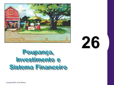 Copyright©2004 South-Western 26 Poupança, Investimento e Sistema Financeiro.