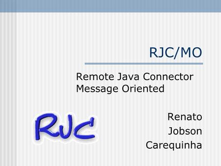 RJC/MO Remote Java Connector Message Oriented Renato Jobson Carequinha.