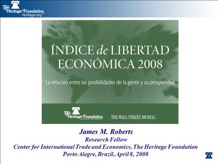 1 James M. Roberts Research Fellow Center for International Trade and Economics, The Heritage Foundation Porto Alegre, Brazil, April 8, 2008.