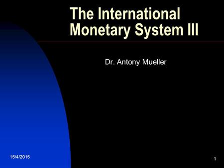 15/4/2015 1 The International Monetary System III Dr. Antony Mueller.
