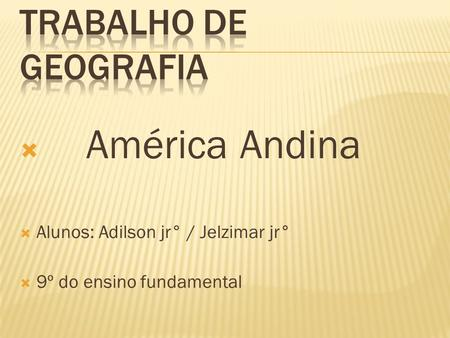  América Andina  Alunos: Adilson jr° / Jelzimar jr°  9º do ensino fundamental.