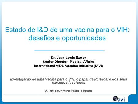 Estado de I&D de uma vacina para o VIH : desafios e oportunidades Dr. Jean-Louis Excler Senior Director, Medical Affairs International AIDS Vaccine Initiative.