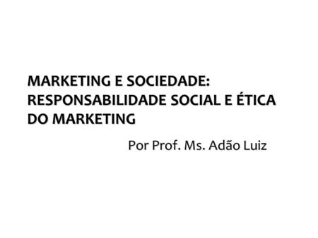 MARKETING E SOCIEDADE: RESPONSABILIDADE SOCIAL E ÉTICA DO MARKETING Por Prof. Ms. Adão Luiz.