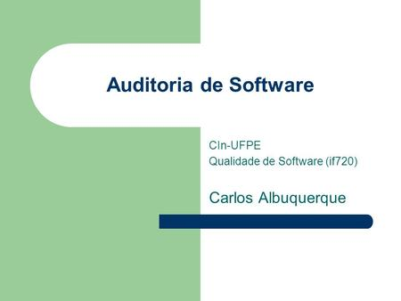 Auditoria de Software CIn-UFPE Qualidade de Software (if720) Carlos Albuquerque.