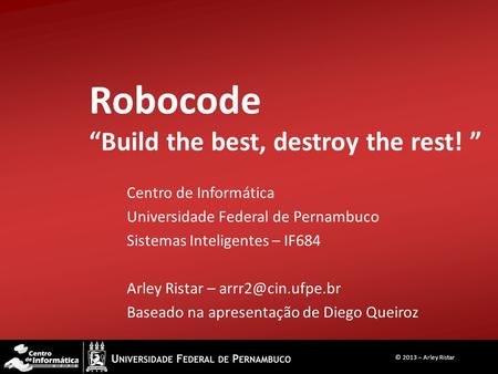 "Robocode ""Build the best, destroy the rest! "" Centro de Informática Universidade Federal de Pernambuco Sistemas Inteligentes – IF684 Arley Ristar –"