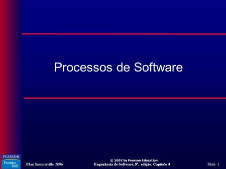 ©Ian Sommerville 2006Engenharia de Software, 8ª. edição. Capítulo 4 Slide 1 © 2007 by Pearson Education Processos de Software.