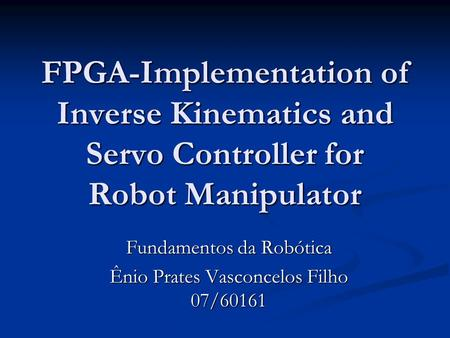 FPGA-Implementation of Inverse Kinematics and Servo Controller for Robot Manipulator Fundamentos da Robótica Ênio Prates Vasconcelos Filho 07/60161.