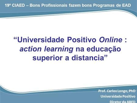 """Universidade Positivo Online : action learning na educação superior a distancia"" Prof. Carlos Longo, PhD Universidade Positivo Diretor da ABED 19º CIAED."