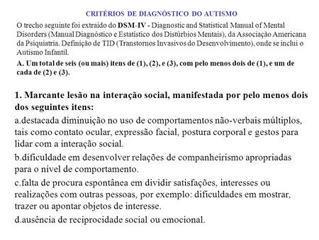 CRITÉRIOS DE DIAGNÓSTICO DO AUTISMO O trecho seguinte foi extraído do DSM-IV - Diagnostic and Statistical Manual of Mental Disorders (Manual Diagnóstico.