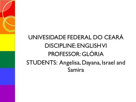 UNIVESIDADE FEDERAL DO CEARÁ DISCIPLINE: ENGLISH VI PROFESSOR: GLÓRIA STUDENTS: Angelisa, Dayana, Israel and Samira.