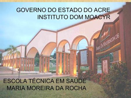GOVERNO DO ESTADO DO ACRE INSTITUTO DOM MOACYR