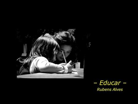 – Educar – Rubens Alves.