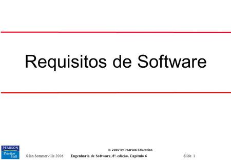 ©Ian Sommerville 2006Engenharia de Software, 8ª. edição. Capítulo 6 Slide 1 © 2007 by Pearson Education Requisitos de Software.