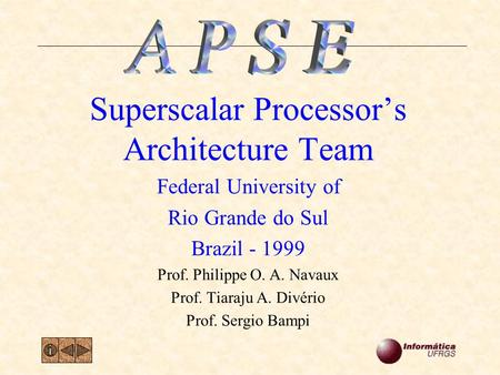 Superscalar Processor's Architecture Team Federal University of Rio Grande do Sul Brazil - 1999 Prof. Philippe O. A. Navaux Prof. Tiaraju A. Divério Prof.