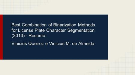 Best Combination of Binarization Methods for License Plate Character Segmentation (2013) - Resumo Vinicius Queiroz e Vinicius M. de Almeida.
