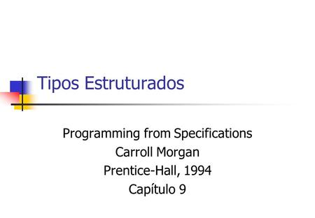 Tipos Estruturados Programming from Specifications Carroll Morgan Prentice-Hall, 1994 Capítulo 9.