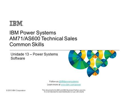 © 2013 IBM Corporation Follow us Learn more at  This document is for IBM and IBM Business.