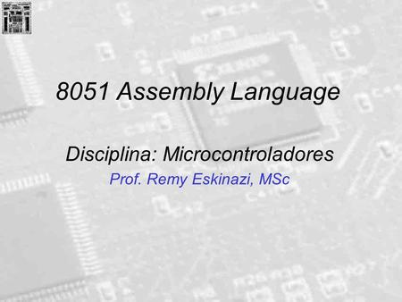 8051 Assembly Language Disciplina: Microcontroladores Prof. Remy Eskinazi, MSc.