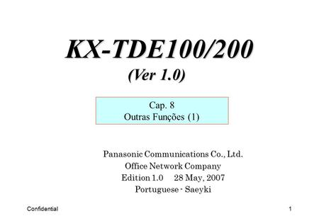 Confidential1 Panasonic Communications Co., Ltd. Office Network Company Edition 1.0 28 May, 2007 Portuguese - Saeyki Cap. 8 Outras Funções (1) KX-TDE100/200.