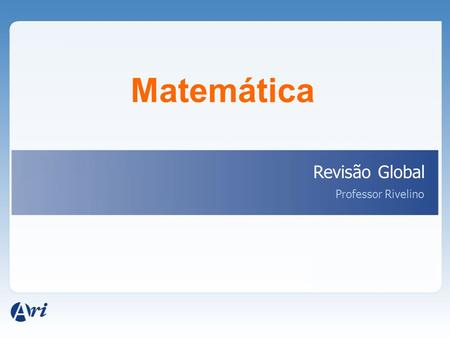 Matemática Revisão Global Professor Rivelino.