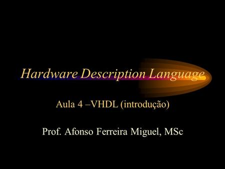 Hardware Description Language Aula 4 –VHDL (introdução) Prof. Afonso Ferreira Miguel, MSc.